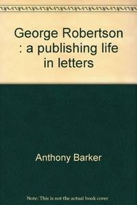 GEORGE ROBERTSON - A Publishing Life in Letters
