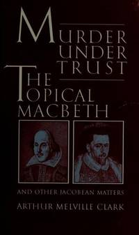 Murder Under Trust: The Topical MacBeth and Other Jacobean Matters