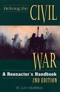 Reliving the Civil War: A Reenactor's Handbook