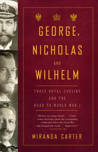 George, Nicholas and Wilhelm: Three Royal Cousins and the Road to World War I by Carter, Miranda - 2011