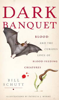 Dark Banquet Blood and the Curious Lives of Blood-Feeding Creatures