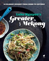 LUKE NGUYEN'S GREATER MEKONG; A culinary journey from China to Vietnam
