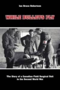 While Bullets Fly : The Story of a Canadian Field Surgical Unit in the Second World War by Ian Robertson - Paperback - 2009 - from Endless Shores Books and Biblio.com
