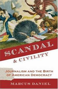 SCANDAL & CIVILITY : JOURNALISM AND THE BIRTH OF AMERICAN DEMOCRACY