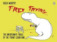 image of T-Rex Trying: The Unfortunate Trials of the Tyrant Lizard King