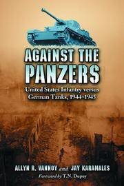 Against the Panzers: United States Infantry versus German Tanks 1944-1945: History of Eight Battles Told Through Diaries, Unit Histories, & Interviews.