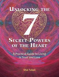 UNLOCKING THE 7 SECRET POWERS OF THE HEART: A Practical Guide To Living In Trust & Love