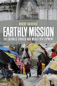 Earthly Mission: The Catholic Church and World Development by Robert Calderisi - Hardcover - 2013 - from Judd Books (SKU: d21666)