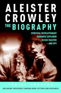 Aleister Crowley The Biography : Spiritual Revolutionary Romantic Explorer, Occult Master - And Spy