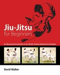 Jiu-Jitsu for Beginners: An Illustrated Introduction to the World's Hottest Martial Arts Discipline