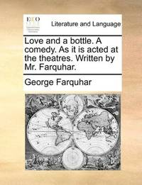 image of Love and a bottle. A comedy. As it is acted at the theatres. Written by Mr. Farquhar
