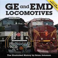 GE and EMD Locomotives: The Illustrated History by Solomon, Brian - 2014-08-01