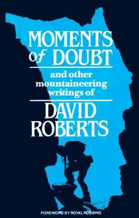 Moments of Doubt and Other Mountaineering Writings of David Roberts. Foreword by Royal Robbins