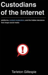 Custodians of the Internet: Platforms, Content Moderation, and the Hidden Decisions That Shape Social Media by Gillespie, Tarleton - 2018-06-26