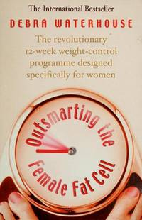 Outsmarting the Female Fat Cell - the Revolutionary 12-week Weight-Control Programme Designed Specifically for Women