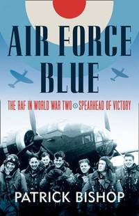 Air Force Blue: The RAF in World War Two, Spearhead of Victory by Patrick Bishop - First Edition - 2017 - from Fireside Bookshop (SKU: 058388)