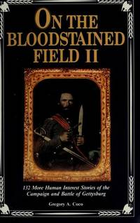 On the Bloodstained Field II: 132 More Human Interest Stories of the Campaign and Battle of Gettysburg