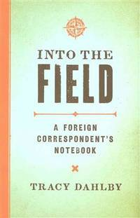 Into the Field : a Foreign Correspondent's Notebook