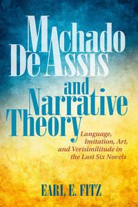 Machado de Assis and Narrative Theory: Language, Imitation, Art, and Verisimilitude in the Last...