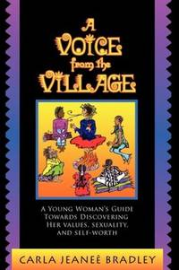 A Voice from the Village: A Young Woman's Guide Towards Discovering Her Values, Sexuality,...
