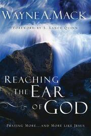 Reaching the Ear of God: Praying More . . . and More Like Jesus [Paperback] Wayne A Mack