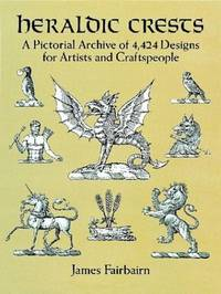 Heraldic Crests: A Pictorial Archive of 4,424 Designs for Artists and Craftspeople (Dover...