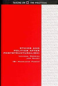 Ethics and Politics after Poststructuralism: Levinas, Derrida and Nancy (Taking on the Political)