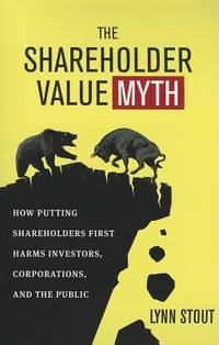 THE SHAREHOLDER VALUE MYTH How Putting Shareholders First Harms Investors,  Corporations, and the Public