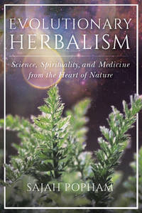 EVOLUTIONARY HERBALISM: Science, Spirituality & Medicine From The Heart Of Nature