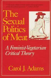 The Sexual Politics of Meat; A Feminist-Vegetarian Critical Theory