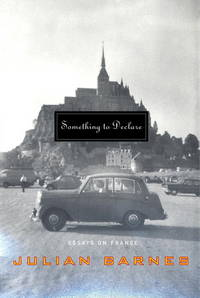 Something to Declare  Essays on France by  Julian Barnes - First American Edition - 2002 - from B-Line Books and Biblio.co.uk