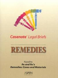 Casenote Legal Briefs: Remedies - Keyed to Re & Re