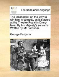 image of The inconstant: or, the way to win him. A comedy, as it is acted at the Theatre Royal in Drury-lane. By his Majesty's servants. Written by Mr Farquhar