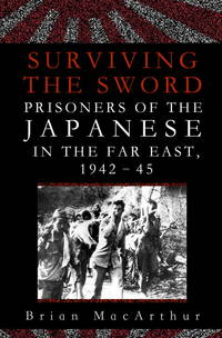 Surviving the Sword: Prisoners of the Japanese in the Far East, 1942-45