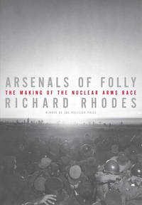 Arsenals of Folly - The Making of the Nuclear Arms Race by Richard Rhodes - Hardcover - 2007 - from Endless Shores Books and Biblio.com
