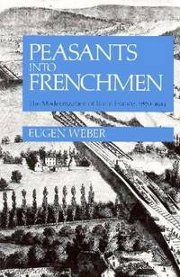 the depiction of the modernization of rural france in eugen webers peasants into frenchmen As eugen weber reminds us, the process of transforming peasants into frenchmen, that is peasants into frenchmen: the modernization of rural france, 1870-1914 (stanford, calif, 1976) more about james j sheehan presidential address biography.