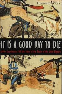 It Is a Good Day to Die: Indian Eyewitnesses Tell the Story of the Battle of the Little Bighorn