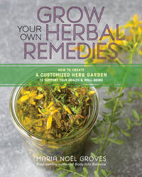 GROW YOUR OWN HERBAL REMEDIES: How To Create A Customized Herb Garden To Support Your Health & Well-Being (O)
