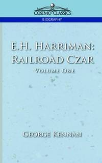 E. H. Harriman : Railroad Czar Volume One
