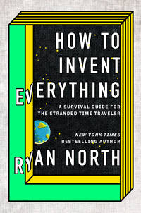 How to Invent Everything: A Survival Guide for the Stranded Time Traveler by  Ryan North - Hardcover - from Bonita (SKU: 073522014X.G)