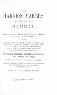 The Harness Makers' Illustrated Manual. A practical guide Book for Manufacturers and Makers of Harness, Pads, Gig Saddles, etc