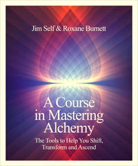 COURSE IN MASTERING ALCHEMY: The Tools To Help You Shift, Transform & Ascend