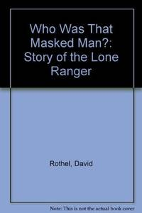 Who Was That Masked Man The Story of the Lone Ranger.
