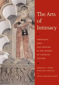 The Arts of Intimacy: Christians, Jews, and Muslims in the Making of Castilian Culture