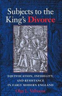 SUBJECTS TO THE KING'S DIVORCE : EQUIVOCATION, INFIDELITY, AND RESISTANCE IN EARLY MODERN...