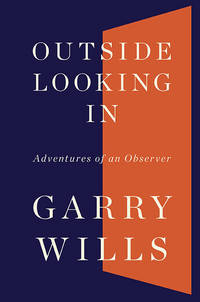 GARY WILLS: OUTSIDE LOOKING IN. Adventures of an Observer.