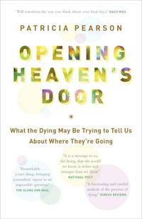 Opening Heaven's Door:   What the Dying May Be Trying to Tell Us About  Where They're Going by Pearson, Patricia - 2014
