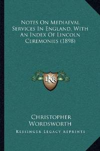 Notes On Mediaeval Services In England, With an Index Of Lincoln Ceremonies
