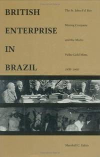 British Enterprise in Brazil: The St. John d el Rey Mining Company and the Morro Velho Gold Mine,...