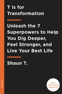T Is for Transformation: Unleash the 7 Superpowers to Help You Dig Deeper, Feel Stronger, and...